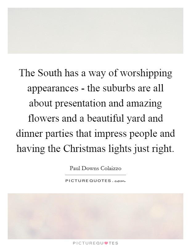 The South has a way of worshipping appearances - the suburbs are all about presentation and amazing flowers and a beautiful yard and dinner parties that impress people and having the Christmas lights just right Picture Quote #1