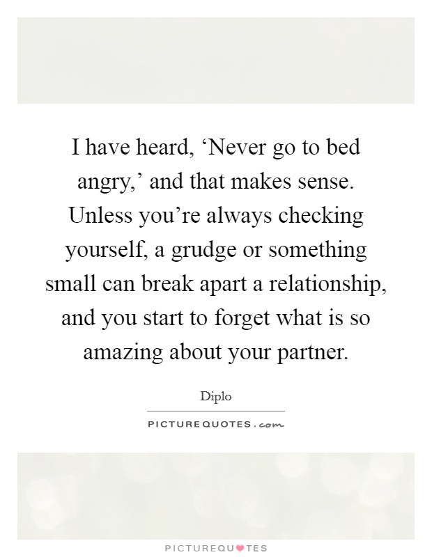 I have heard, 'Never go to bed angry,' and that makes sense. Unless you're always checking yourself, a grudge or something small can break apart a relationship, and you start to forget what is so amazing about your partner Picture Quote #1