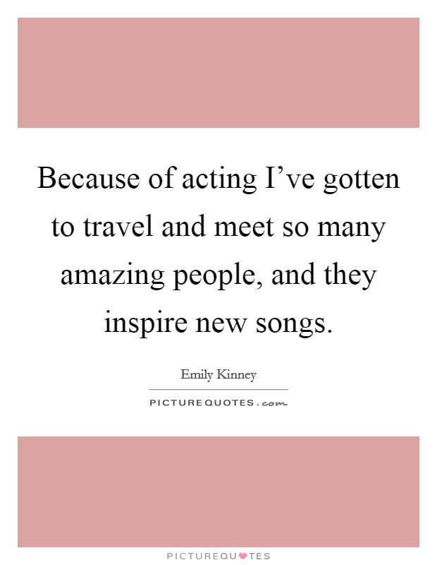 Because of acting I've gotten to travel and meet so many amazing people, and they inspire new songs Picture Quote #1