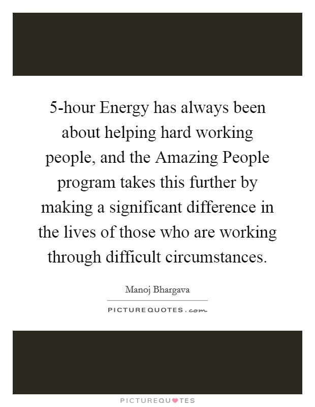 5-hour Energy has always been about helping hard working people, and the Amazing People program takes this further by making a significant difference in the lives of those who are working through difficult circumstances. Picture Quote #1