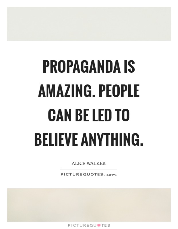 Propaganda is amazing. People can be led to believe anything Picture Quote #1