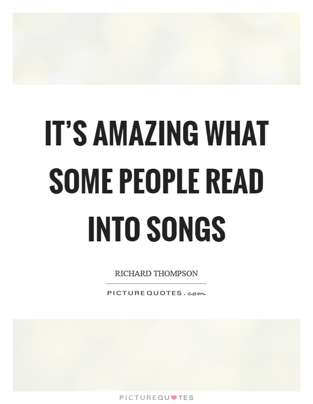 It's amazing what some people read into songs Picture Quote #1