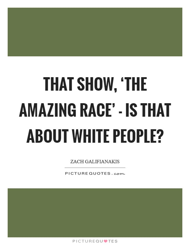 That show, 'The Amazing Race' - is that about white people? Picture Quote #1