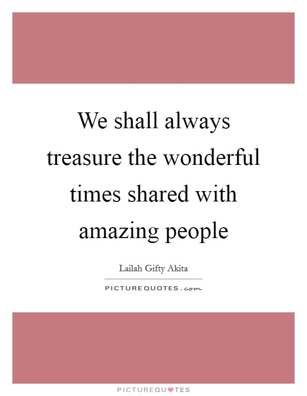 We shall always treasure the wonderful times shared with amazing people Picture Quote #1