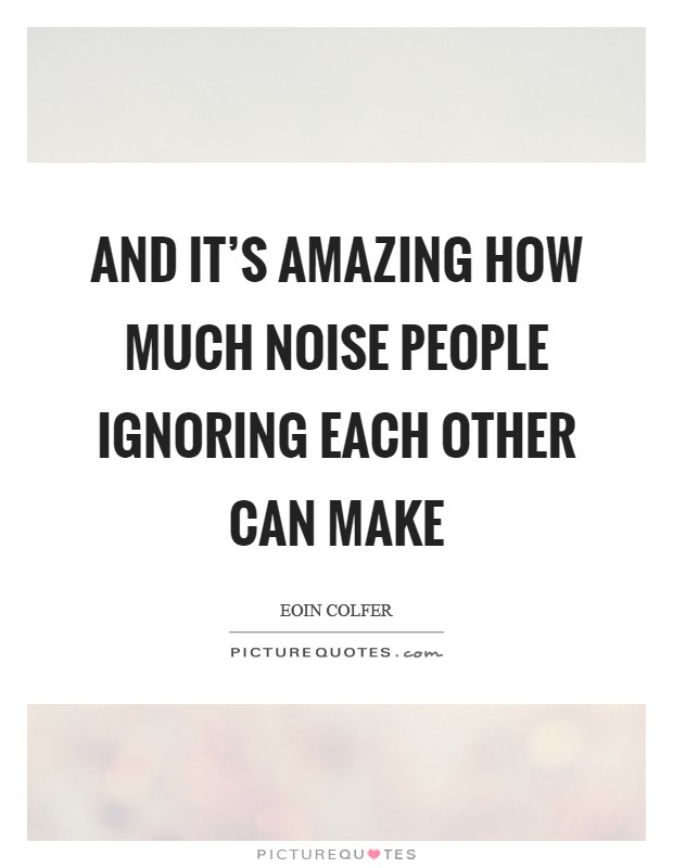 And it's amazing how much noise people ignoring each other can make Picture Quote #1