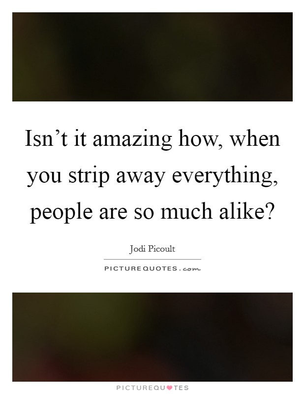 Isn't it amazing how, when you strip away everything, people are so much alike? Picture Quote #1