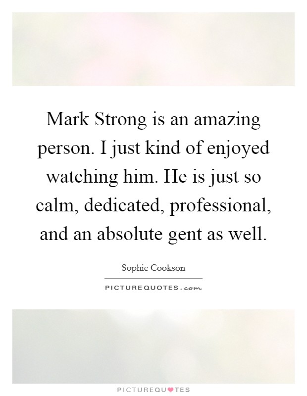 Mark Strong is an amazing person. I just kind of enjoyed watching him. He is just so calm, dedicated, professional, and an absolute gent as well Picture Quote #1