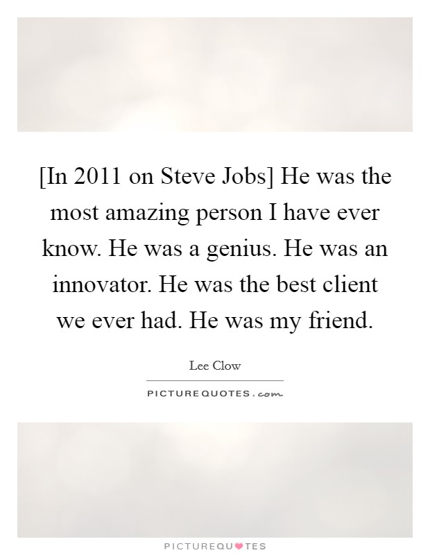 [In 2011 on Steve Jobs] He was the most amazing person I have ever know. He was a genius. He was an innovator. He was the best client we ever had. He was my friend Picture Quote #1