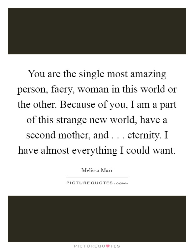 You are the single most amazing person, faery, woman in this world or the other. Because of you, I am a part of this strange new world, have a second mother, and . . . eternity. I have almost everything I could want Picture Quote #1