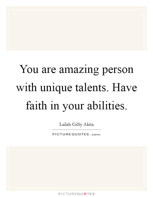 You are amazing person with unique talents. Have faith in your abilities Picture Quote #1