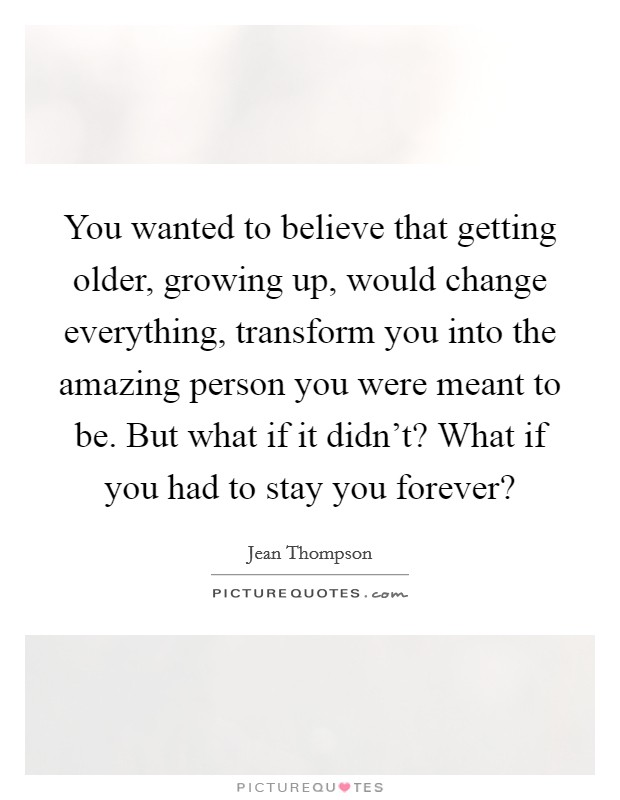 You wanted to believe that getting older, growing up, would change everything, transform you into the amazing person you were meant to be. But what if it didn't? What if you had to stay you forever? Picture Quote #1