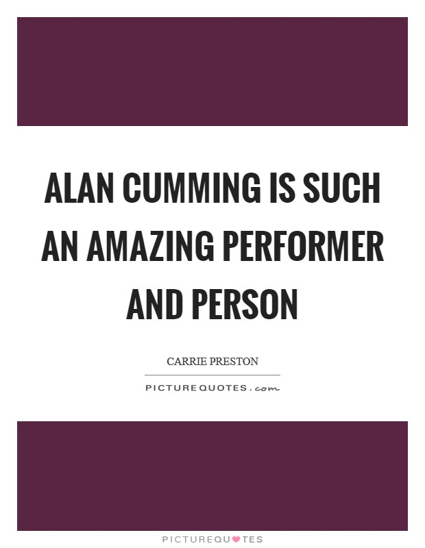 Alan Cumming is such an amazing performer and person Picture Quote #1