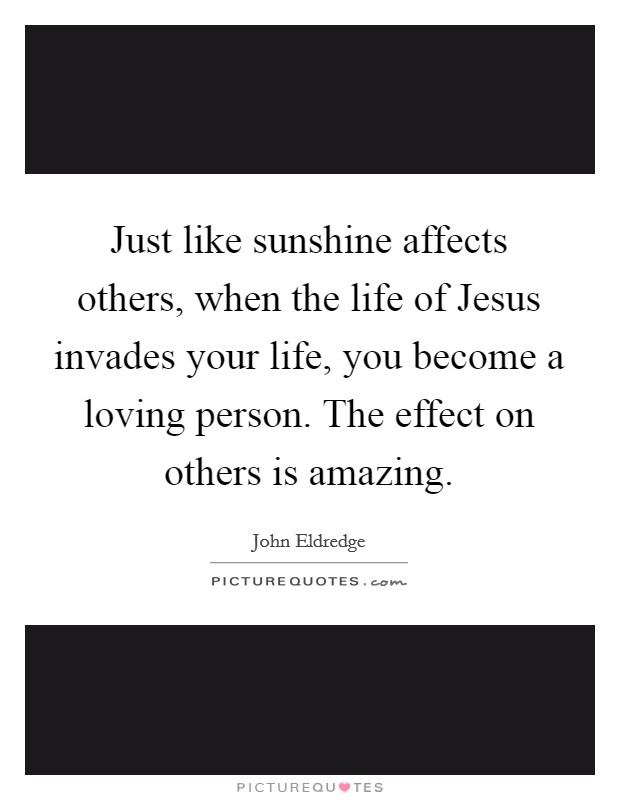 Just like sunshine affects others, when the life of Jesus invades your life, you become a loving person. The effect on others is amazing Picture Quote #1