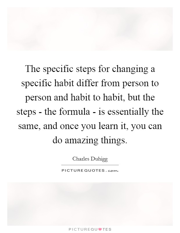 The specific steps for changing a specific habit differ from person to person and habit to habit, but the steps - the formula - is essentially the same, and once you learn it, you can do amazing things Picture Quote #1