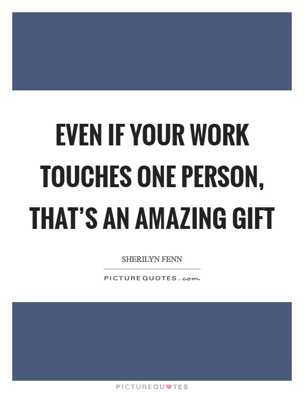 Even if your work touches one person, that's an amazing gift Picture Quote #1