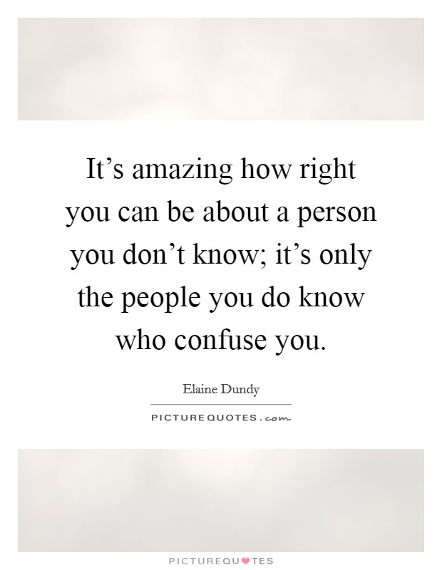 It's amazing how right you can be about a person you don't know; it's only the people you do know who confuse you Picture Quote #1