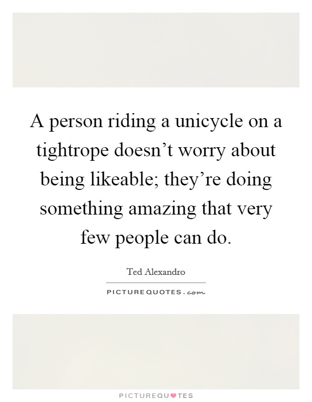 A person riding a unicycle on a tightrope doesn't worry about being likeable; they're doing something amazing that very few people can do Picture Quote #1