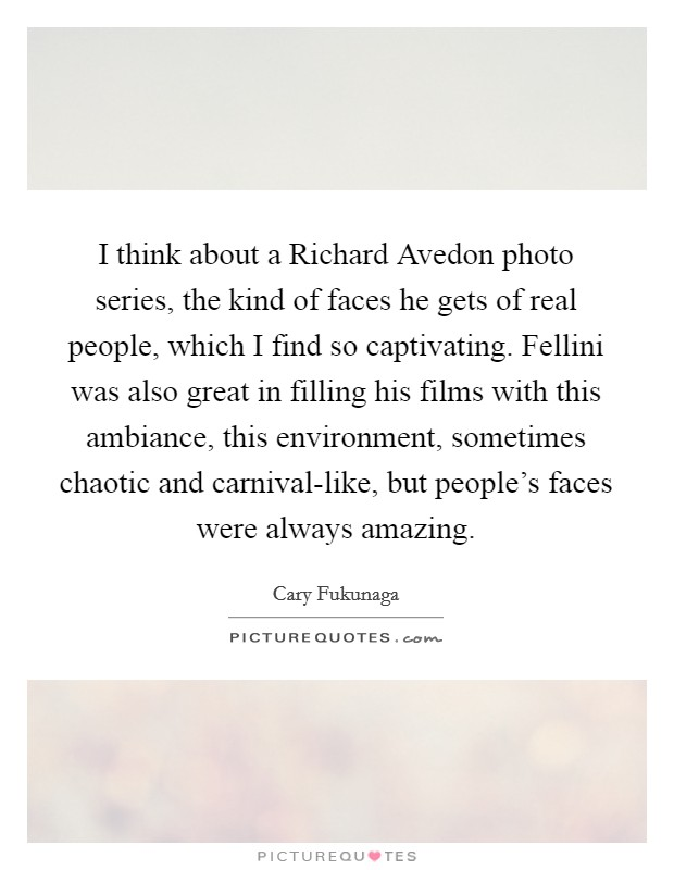 I think about a Richard Avedon photo series, the kind of faces he gets of real people, which I find so captivating. Fellini was also great in filling his films with this ambiance, this environment, sometimes chaotic and carnival-like, but people's faces were always amazing Picture Quote #1