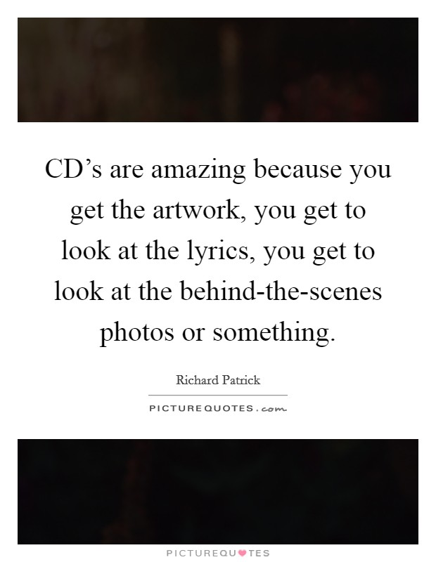 CD's are amazing because you get the artwork, you get to look at the lyrics, you get to look at the behind-the-scenes photos or something Picture Quote #1