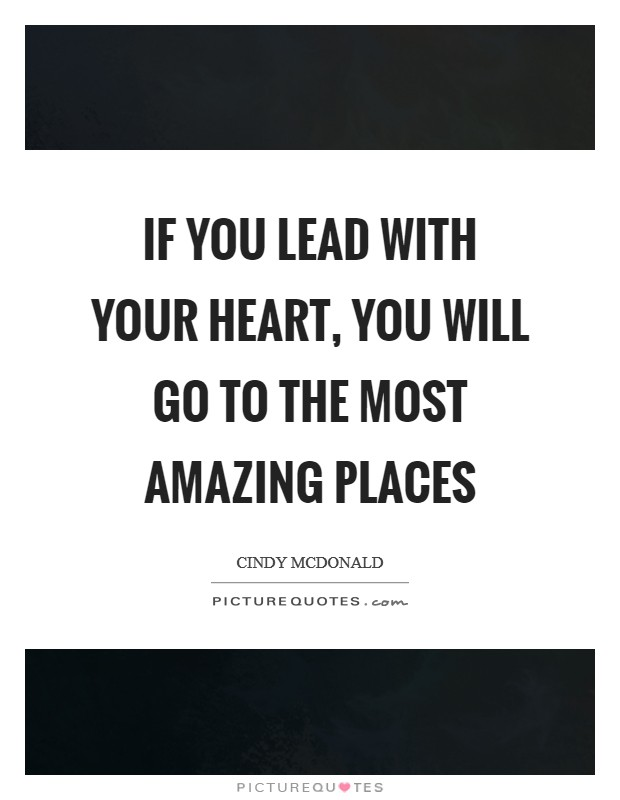 If you lead with your heart, you will go to the most amazing places Picture Quote #1