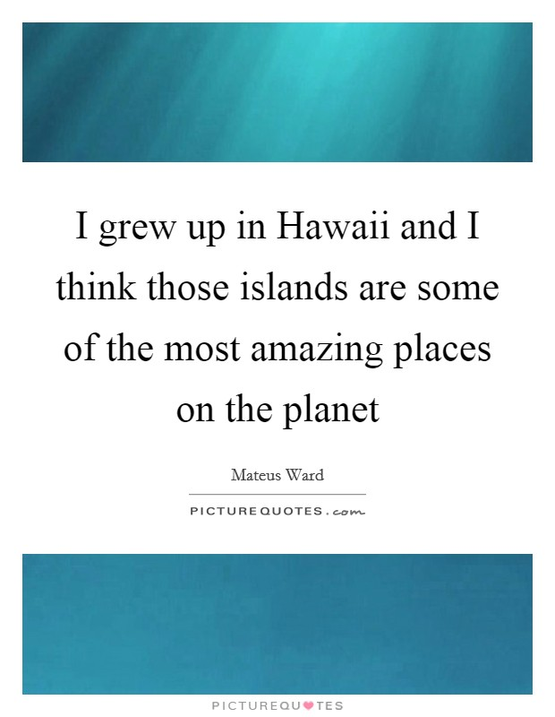 I grew up in Hawaii and I think those islands are some of the most amazing places on the planet Picture Quote #1