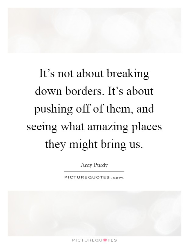 It's not about breaking down borders. It's about pushing off of them, and seeing what amazing places they might bring us Picture Quote #1