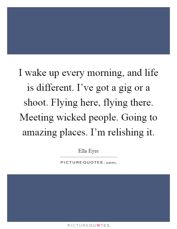 I wake up every morning, and life is different. I've got a gig or a shoot. Flying here, flying there. Meeting wicked people. Going to amazing places. I'm relishing it Picture Quote #1