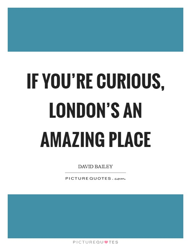 If you're curious, London's an amazing place Picture Quote #1