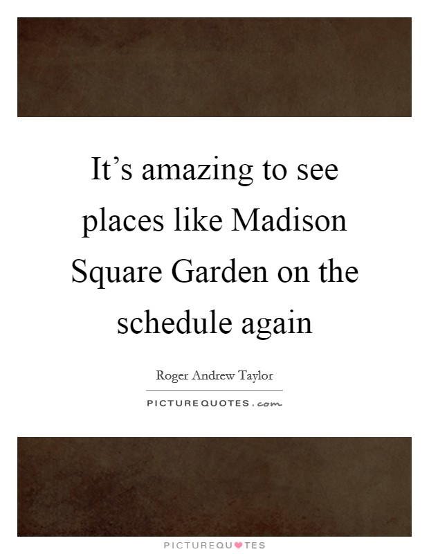 It's amazing to see places like Madison Square Garden on the schedule again Picture Quote #1