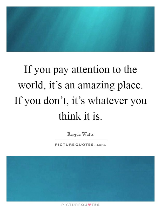 If you pay attention to the world, it's an amazing place. If you don't, it's whatever you think it is Picture Quote #1
