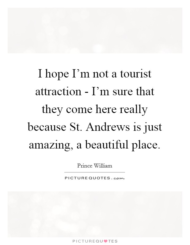 I hope I'm not a tourist attraction - I'm sure that they come here really because St. Andrews is just amazing, a beautiful place Picture Quote #1
