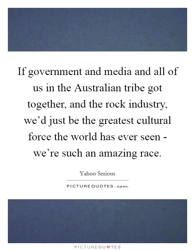 If government and media and all of us in the Australian tribe got together, and the rock industry, we'd just be the greatest cultural force the world has ever seen - we're such an amazing race Picture Quote #1