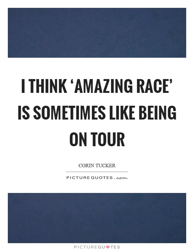 I think 'Amazing Race' is sometimes like being on tour Picture Quote #1