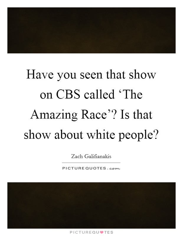 Have you seen that show on CBS called 'The Amazing Race'? Is that show about white people? Picture Quote #1