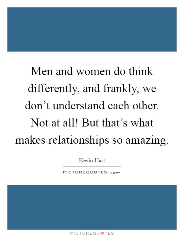 Men and women do think differently, and frankly, we don't understand each other. Not at all! But that's what makes relationships so amazing Picture Quote #1