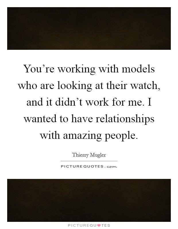 You're working with models who are looking at their watch, and it didn't work for me. I wanted to have relationships with amazing people Picture Quote #1