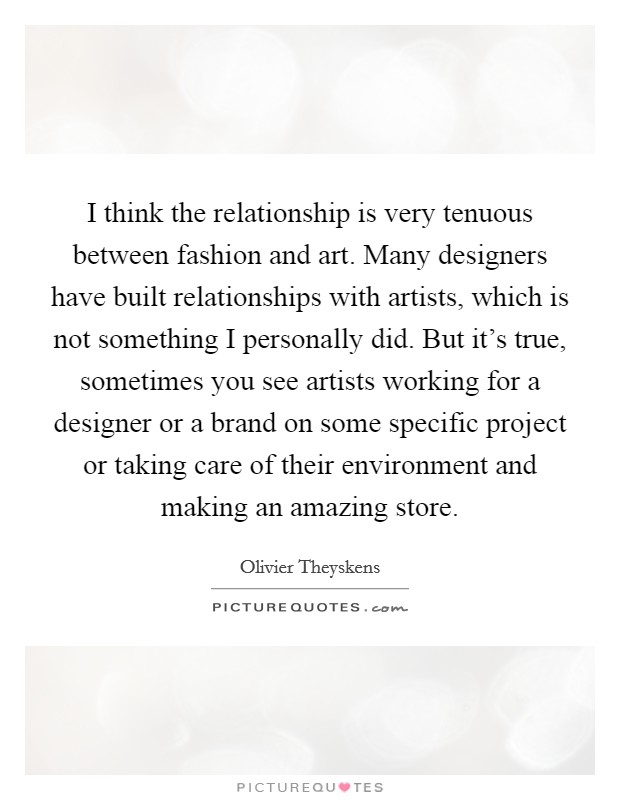 I think the relationship is very tenuous between fashion and art. Many designers have built relationships with artists, which is not something I personally did. But it's true, sometimes you see artists working for a designer or a brand on some specific project or taking care of their environment and making an amazing store Picture Quote #1