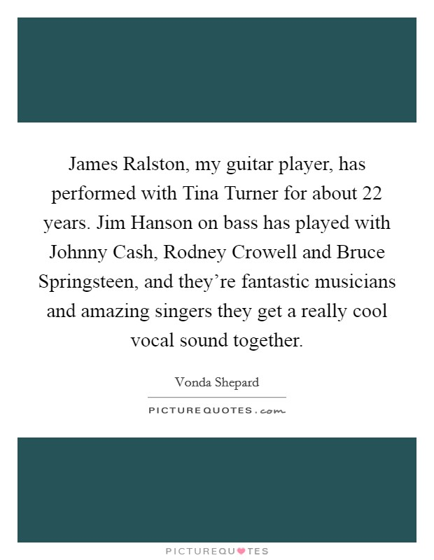 James Ralston, my guitar player, has performed with Tina Turner for about 22 years. Jim Hanson on bass has played with Johnny Cash, Rodney Crowell and Bruce Springsteen, and they're fantastic musicians and amazing singers they get a really cool vocal sound together Picture Quote #1