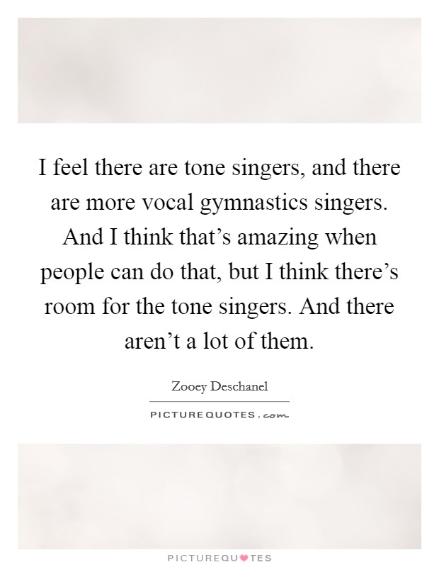 I feel there are tone singers, and there are more vocal gymnastics singers. And I think that's amazing when people can do that, but I think there's room for the tone singers. And there aren't a lot of them Picture Quote #1