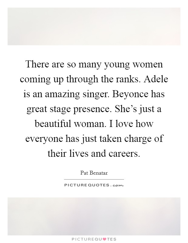 There are so many young women coming up through the ranks. Adele is an amazing singer. Beyonce has great stage presence. She's just a beautiful woman. I love how everyone has just taken charge of their lives and careers Picture Quote #1