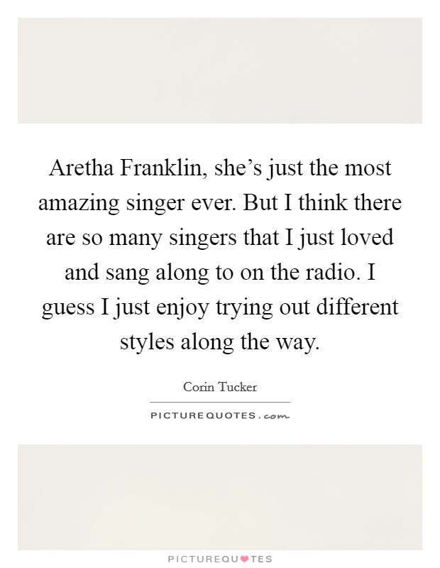 Aretha Franklin, she's just the most amazing singer ever. But I think there are so many singers that I just loved and sang along to on the radio. I guess I just enjoy trying out different styles along the way Picture Quote #1