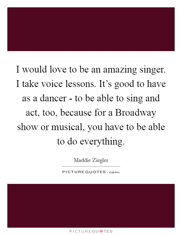 I would love to be an amazing singer. I take voice lessons. It's good to have as a dancer - to be able to sing and act, too, because for a Broadway show or musical, you have to be able to do everything Picture Quote #1