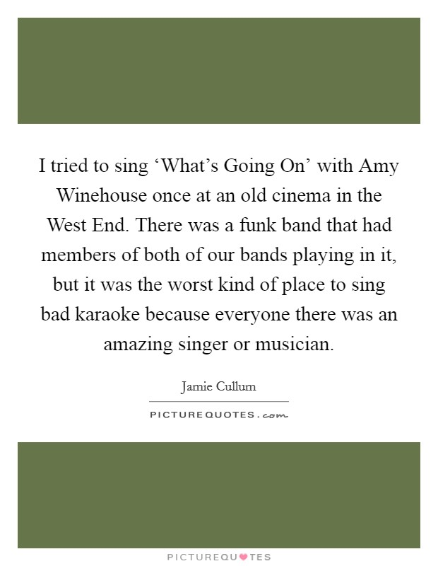 I tried to sing 'What's Going On' with Amy Winehouse once at an old cinema in the West End. There was a funk band that had members of both of our bands playing in it, but it was the worst kind of place to sing bad karaoke because everyone there was an amazing singer or musician Picture Quote #1