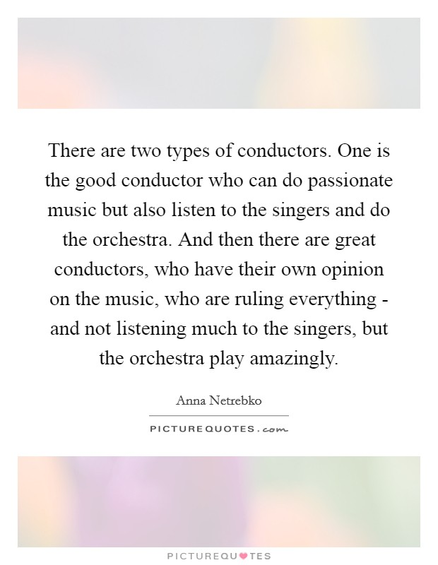 There are two types of conductors. One is the good conductor who can do passionate music but also listen to the singers and do the orchestra. And then there are great conductors, who have their own opinion on the music, who are ruling everything - and not listening much to the singers, but the orchestra play amazingly Picture Quote #1
