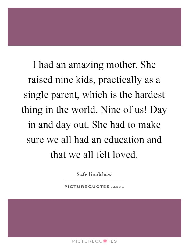 I had an amazing mother. She raised nine kids, practically as a single parent, which is the hardest thing in the world. Nine of us! Day in and day out. She had to make sure we all had an education and that we all felt loved Picture Quote #1