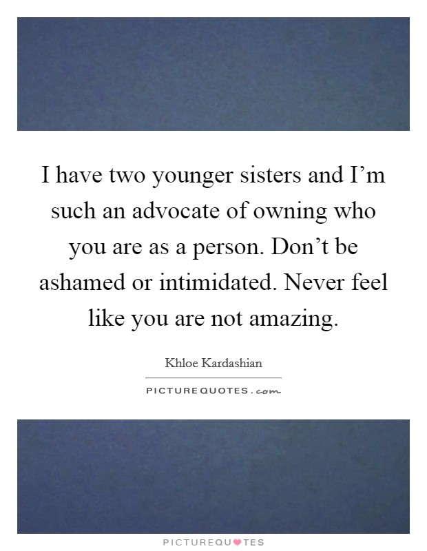 I have two younger sisters and I'm such an advocate of owning who you are as a person. Don't be ashamed or intimidated. Never feel like you are not amazing Picture Quote #1