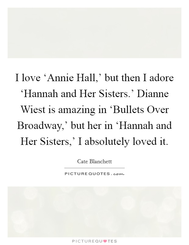 I love 'Annie Hall,' but then I adore 'Hannah and Her Sisters.' Dianne Wiest is amazing in 'Bullets Over Broadway,' but her in 'Hannah and Her Sisters,' I absolutely loved it Picture Quote #1