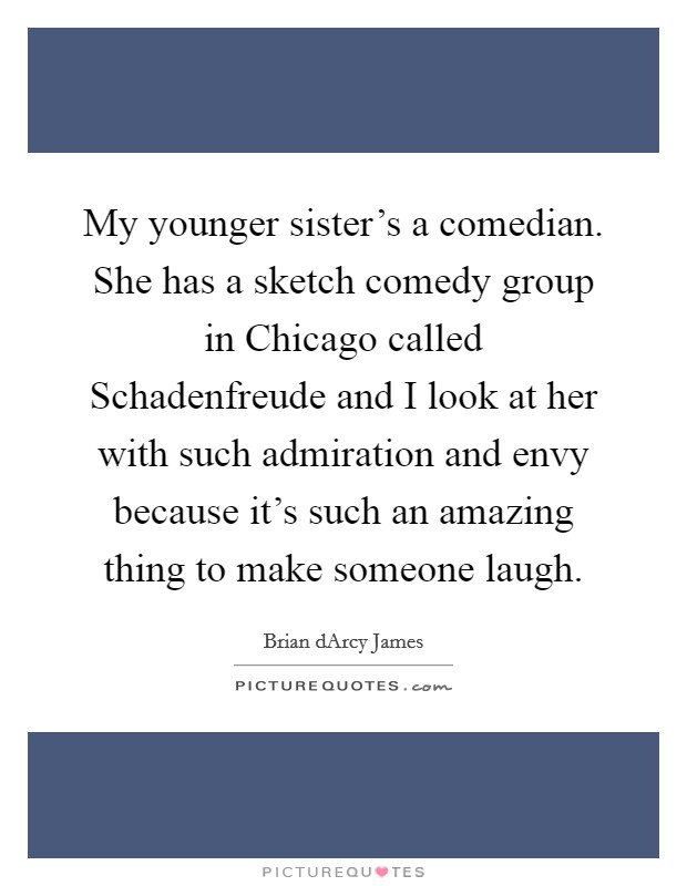My younger sister's a comedian. She has a sketch comedy group in Chicago called Schadenfreude and I look at her with such admiration and envy because it's such an amazing thing to make someone laugh Picture Quote #1