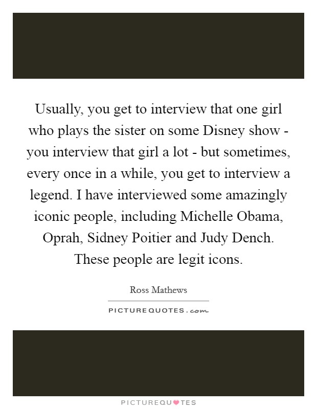 Usually, you get to interview that one girl who plays the sister on some Disney show - you interview that girl a lot - but sometimes, every once in a while, you get to interview a legend. I have interviewed some amazingly iconic people, including Michelle Obama, Oprah, Sidney Poitier and Judy Dench. These people are legit icons Picture Quote #1