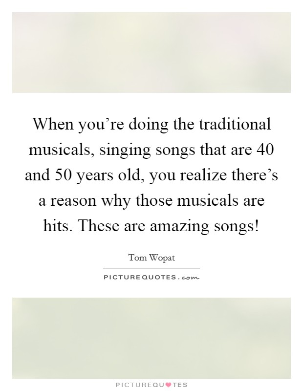 When you're doing the traditional musicals, singing songs that are 40 and 50 years old, you realize there's a reason why those musicals are hits. These are amazing songs! Picture Quote #1